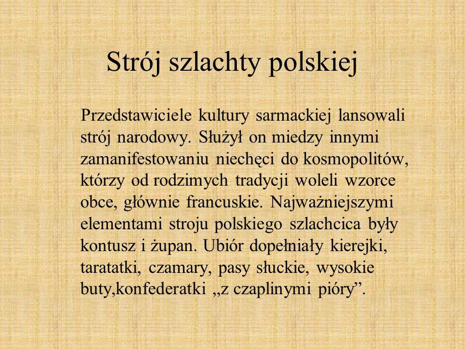 Strój szlachty polskiej Przedstawiciele kultury sarmackiej lansowali strój narodowy. Służył on miedzy innymi zamanifestowaniu niechęci do kosmopolitów