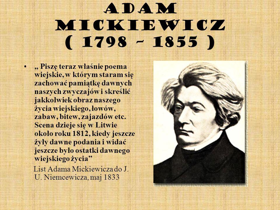 Adam Mickiewicz ( 1798 – 1855 ) Piszę teraz właśnie poema wiejskie, w którym staram się zachować pamiątkę dawnych naszych zwyczajów i skreślić jakkolw