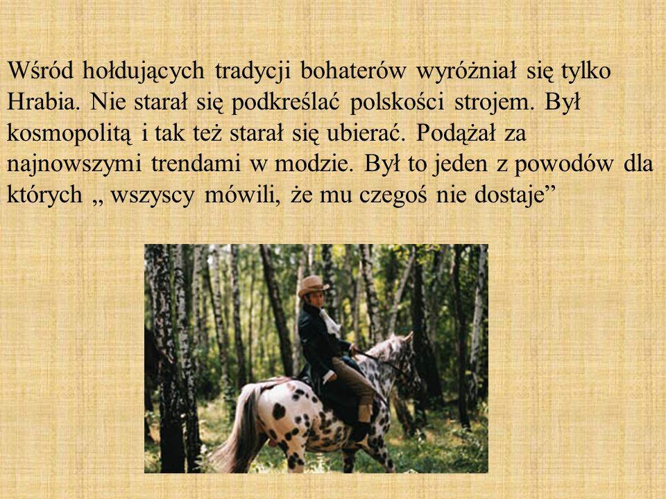 Wśród hołdujących tradycji bohaterów wyróżniał się tylko Hrabia. Nie starał się podkreślać polskości strojem. Był kosmopolitą i tak też starał się ubi