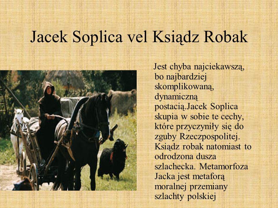 Jacek Soplica vel Ksiądz Robak Jest chyba najciekawszą, bo najbardziej skomplikowaną, dynamiczną postacią.Jacek Soplica skupia w sobie te cechy, które