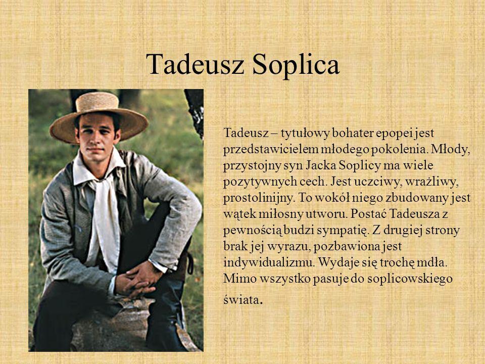 Tadeusz Soplica Tadeusz – tytułowy bohater epopei jest przedstawicielem młodego pokolenia. Młody, przystojny syn Jacka Soplicy ma wiele pozytywnych ce