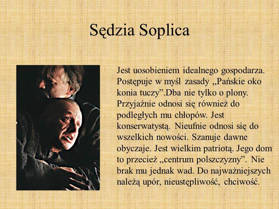 Sędzia Soplica Jest uosobieniem idealnego gospodarza. Postępuje w myśl zasady Pańskie oko konia tuczy.Dba nie tylko o plony. Przyjaźnie odnosi się rów