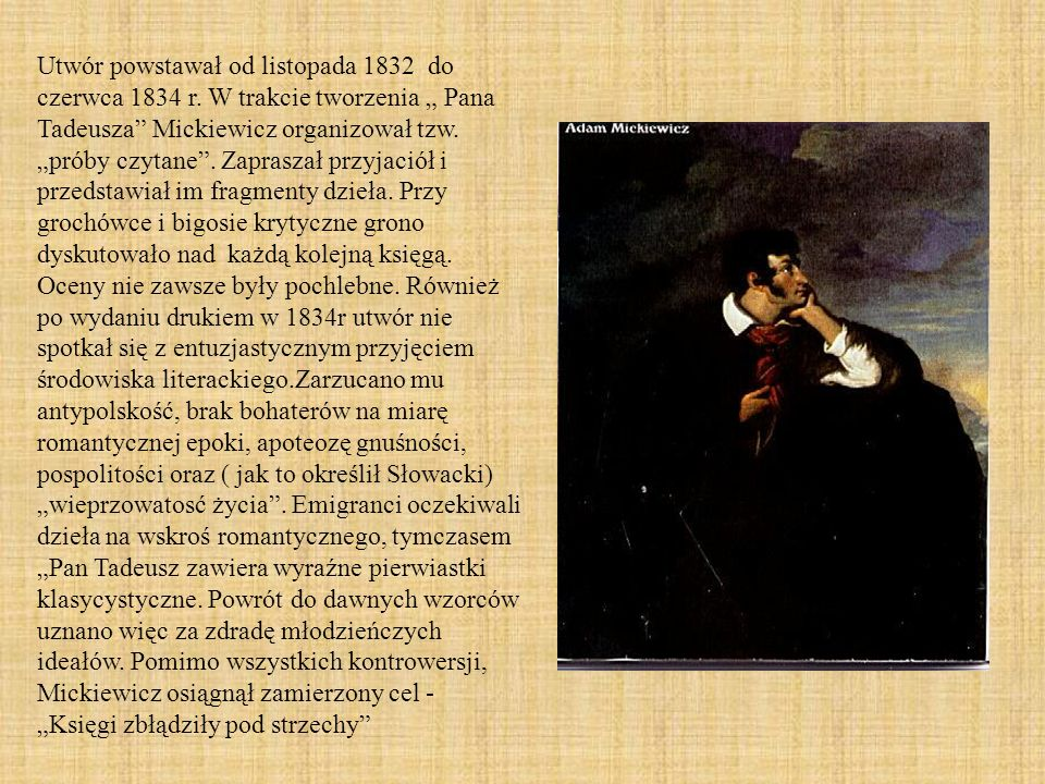 Utwór powstawał od listopada 1832 do czerwca 1834 r. W trakcie tworzenia Pana Tadeusza Mickiewicz organizował tzw. próby czytane. Zapraszał przyjaciół