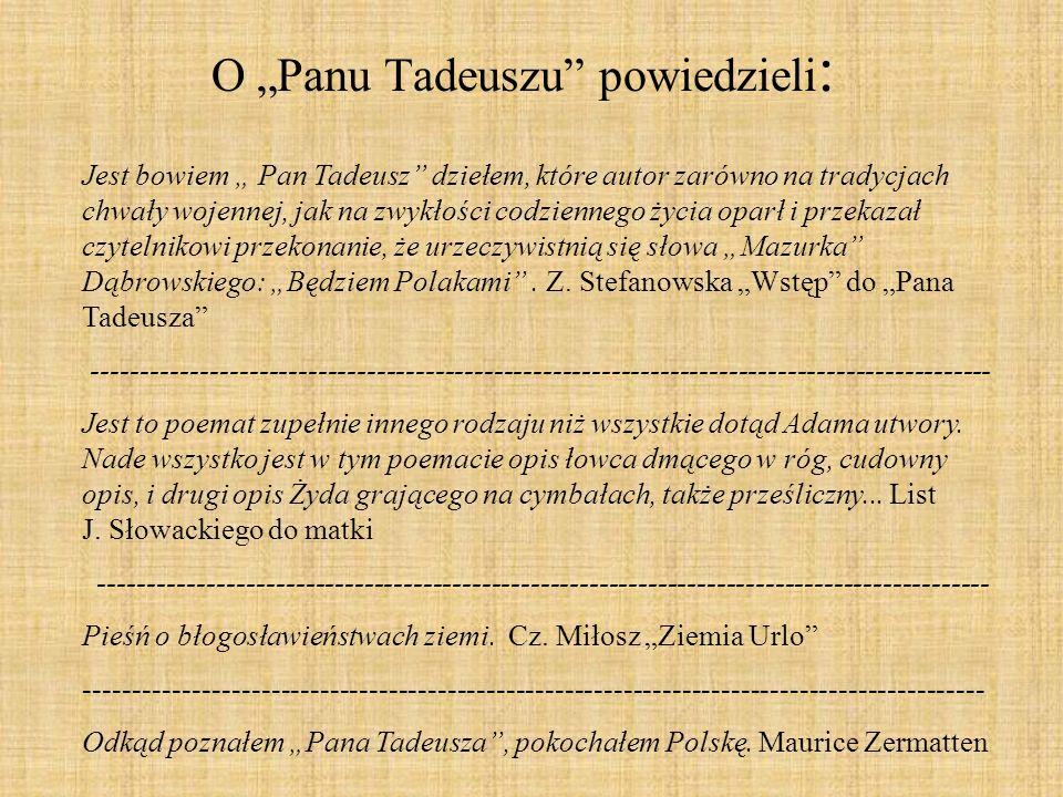 O Panu Tadeuszu powiedzieli : Jest bowiem Pan Tadeusz dziełem, które autor zarówno na tradycjach chwały wojennej, jak na zwykłości codziennego życia o