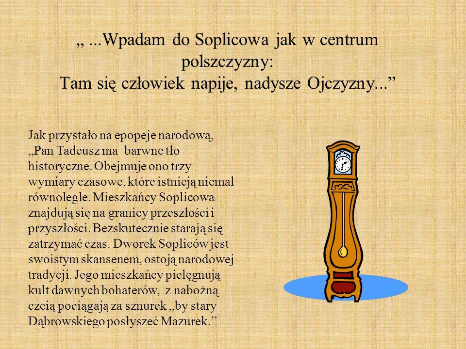 ...Wpadam do Soplicowa jak w centrum polszczyzny: Tam się człowiek napije, nadysze Ojczyzny... Jak przystało na epopeje narodową, Pan Tadeusz ma barwn