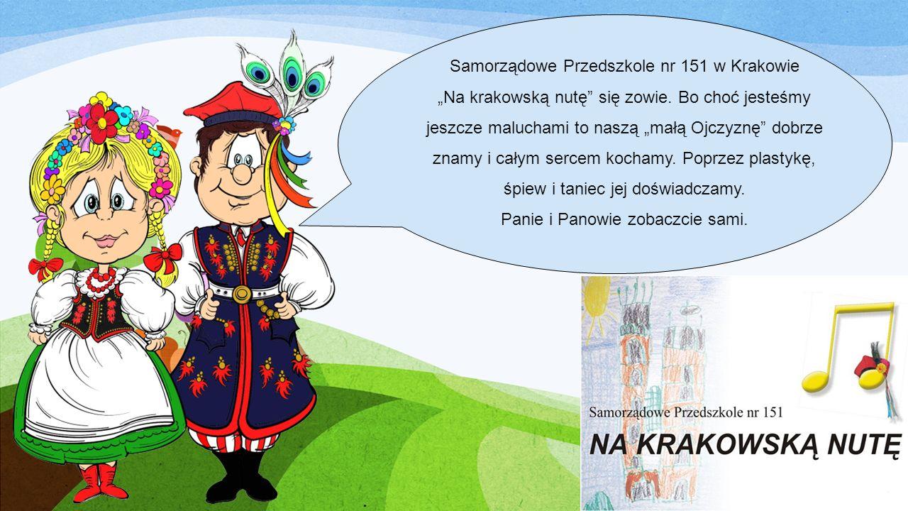 Samorządowe Przedszkole nr 151 w Krakowie Na krakowską nutę się zowie. Bo choć jesteśmy jeszcze maluchami to naszą małą Ojczyznę dobrze znamy i całym