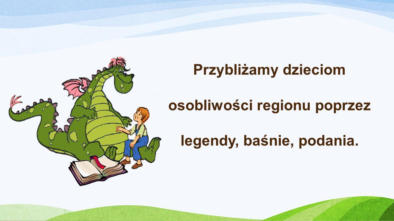 Przybliżamy dzieciom osobliwości regionu poprzez legendy, baśnie, podania.