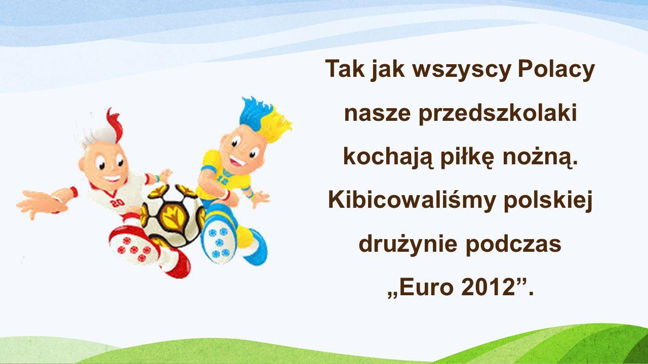 Tak jak wszyscy Polacy nasze przedszkolaki kochają piłkę nożną. Kibicowaliśmy polskiej drużynie podczas Euro 2012.