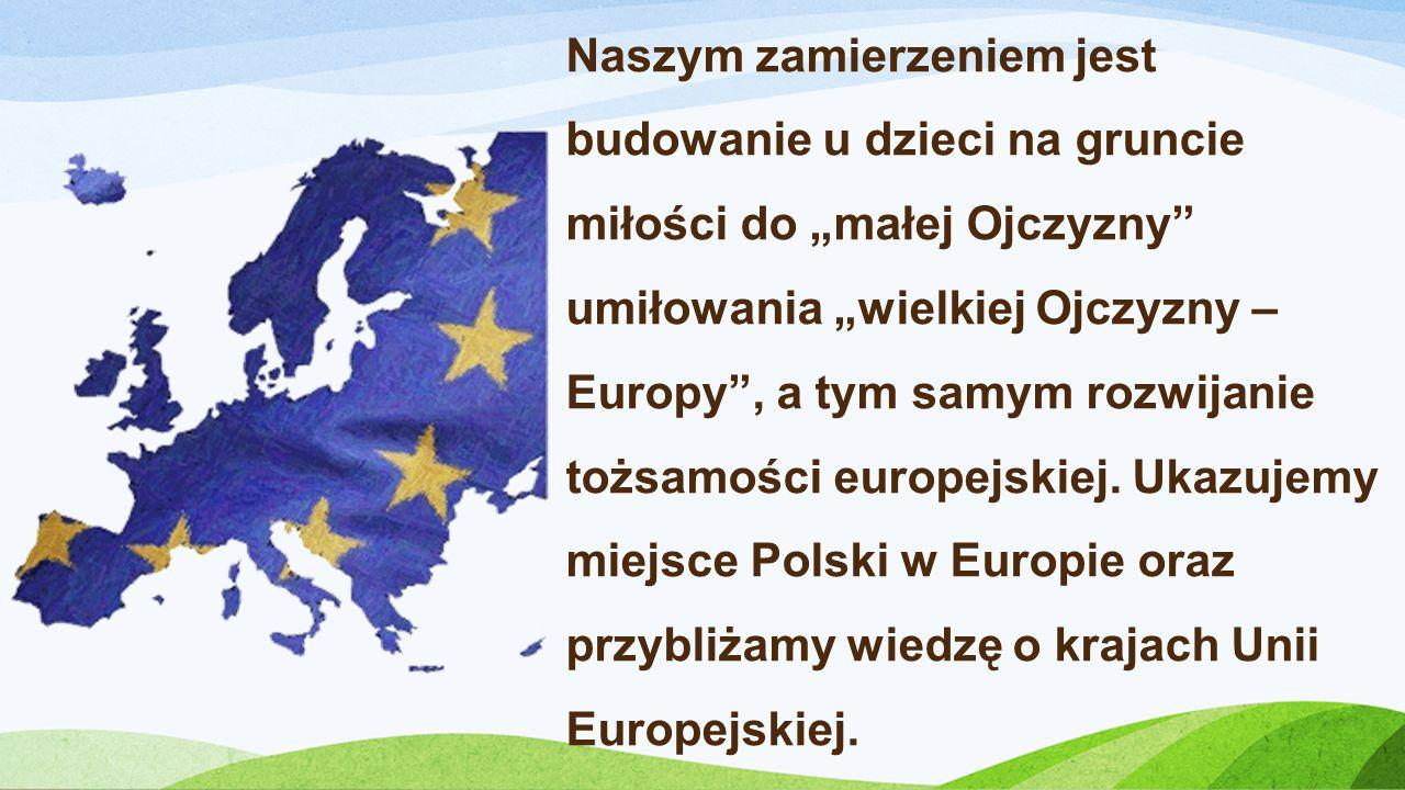 Naszym zamierzeniem jest budowanie u dzieci na gruncie miłości do małej Ojczyzny umiłowania wielkiej Ojczyzny – Europy, a tym samym rozwijanie tożsamo