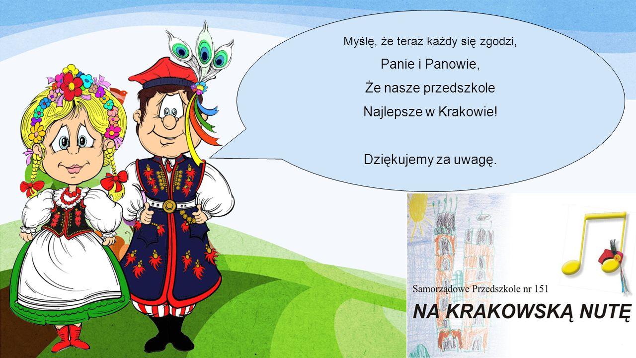 Myślę, że teraz każdy się zgodzi, Panie i Panowie, Że nasze przedszkole Najlepsze w Krakowie! Dziękujemy za uwagę.