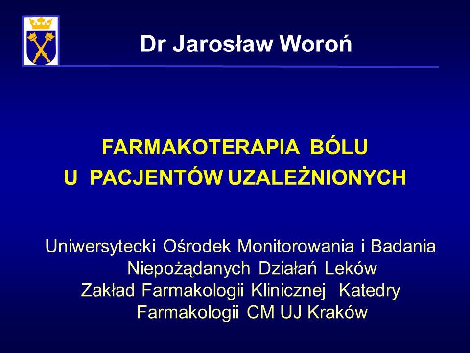 FARMAKOTERAPIA BÓLU U PACJENTÓW UZALEŻNIONYCH Dr Jarosław Woroń Uniwersytecki Ośrodek Monitorowania i Badania Niepożądanych Działań Leków Zakład Farma