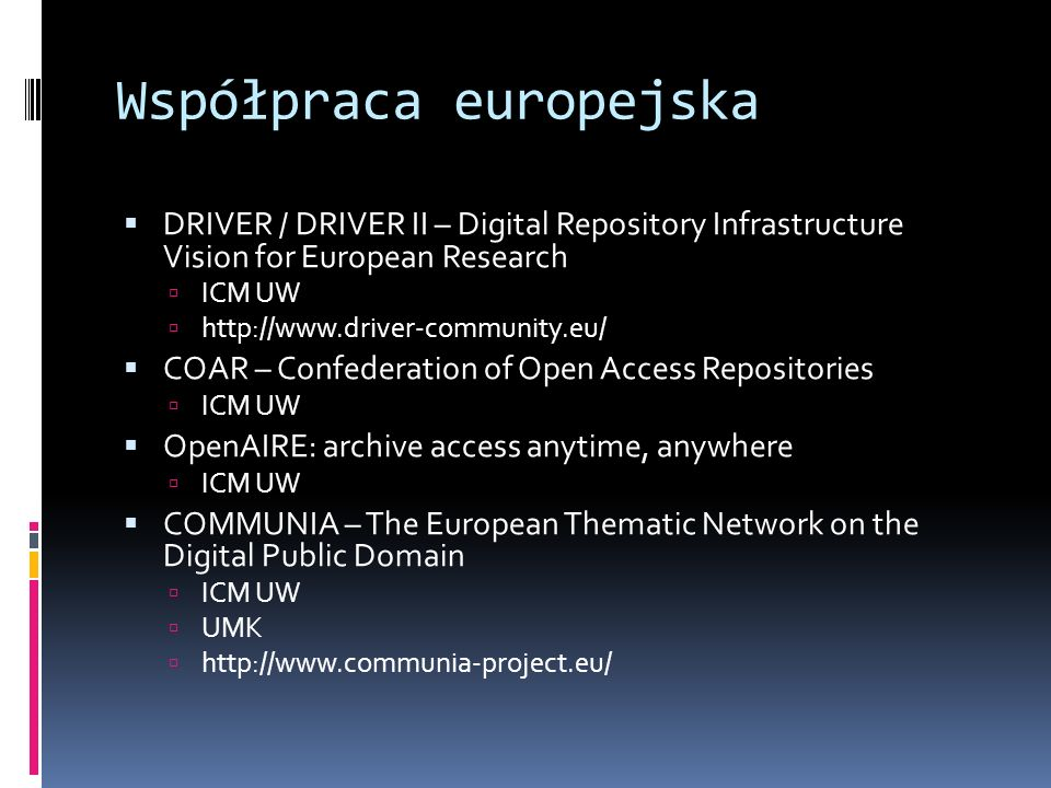 Współpraca europejska DRIVER / DRIVER II – Digital Repository Infrastructure Vision for European Research ICM UW http://www.driver-community.eu/ COAR