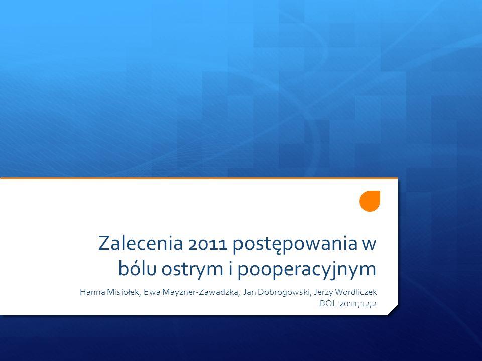 Zalecenia 2011 postępowania w bólu ostrym i pooperacyjnym Hanna Misiołek, Ewa Mayzner-Zawadzka, Jan Dobrogowski, Jerzy Wordliczek BÓL 2011;12;2