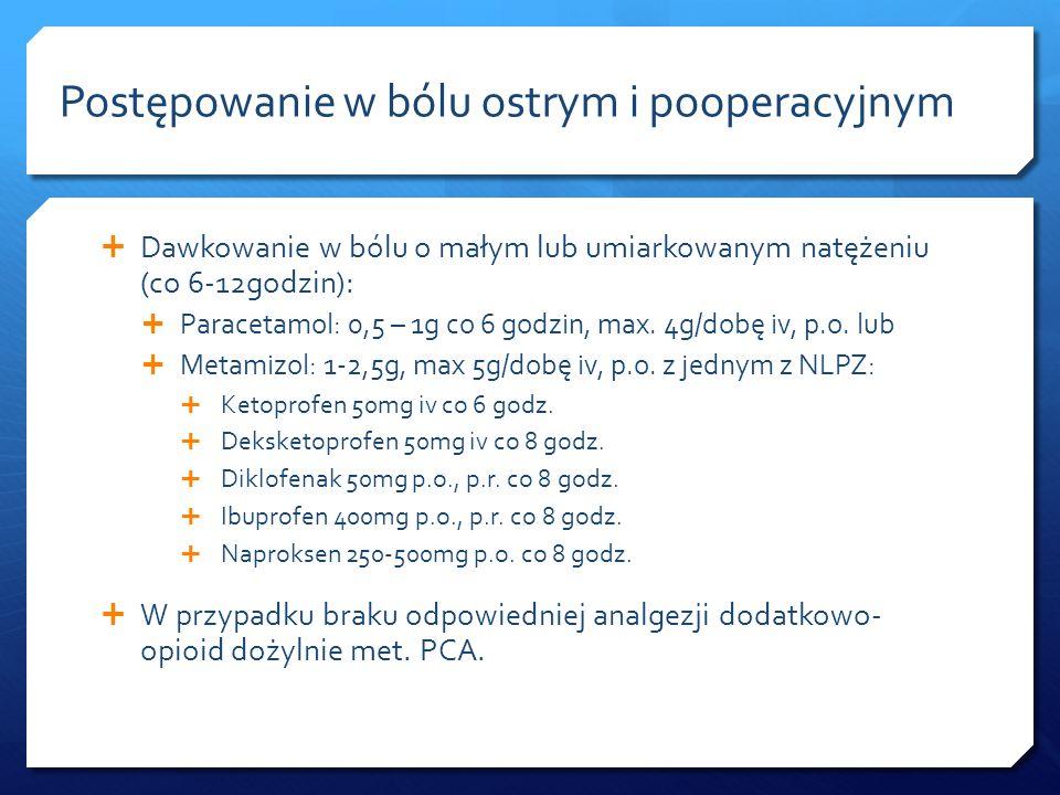 Dawkowanie w bólu o małym lub umiarkowanym natężeniu (co 6-12godzin): Paracetamol: 0,5 – 1g co 6 godzin, max. 4g/dobę iv, p.o. lub Metamizol: 1-2,5g,