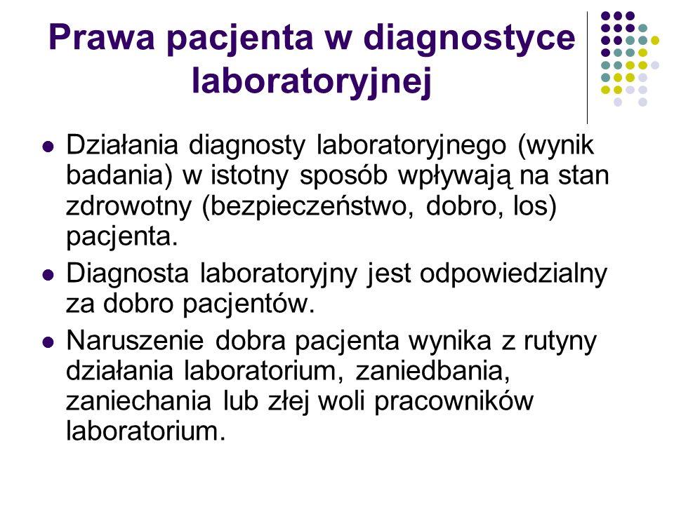Prawa pacjenta w diagnostyce laboratoryjnej Działania diagnosty laboratoryjnego (wynik badania) w istotny sposób wpływają na stan zdrowotny (bezpieczeństwo, dobro, los) pacjenta.