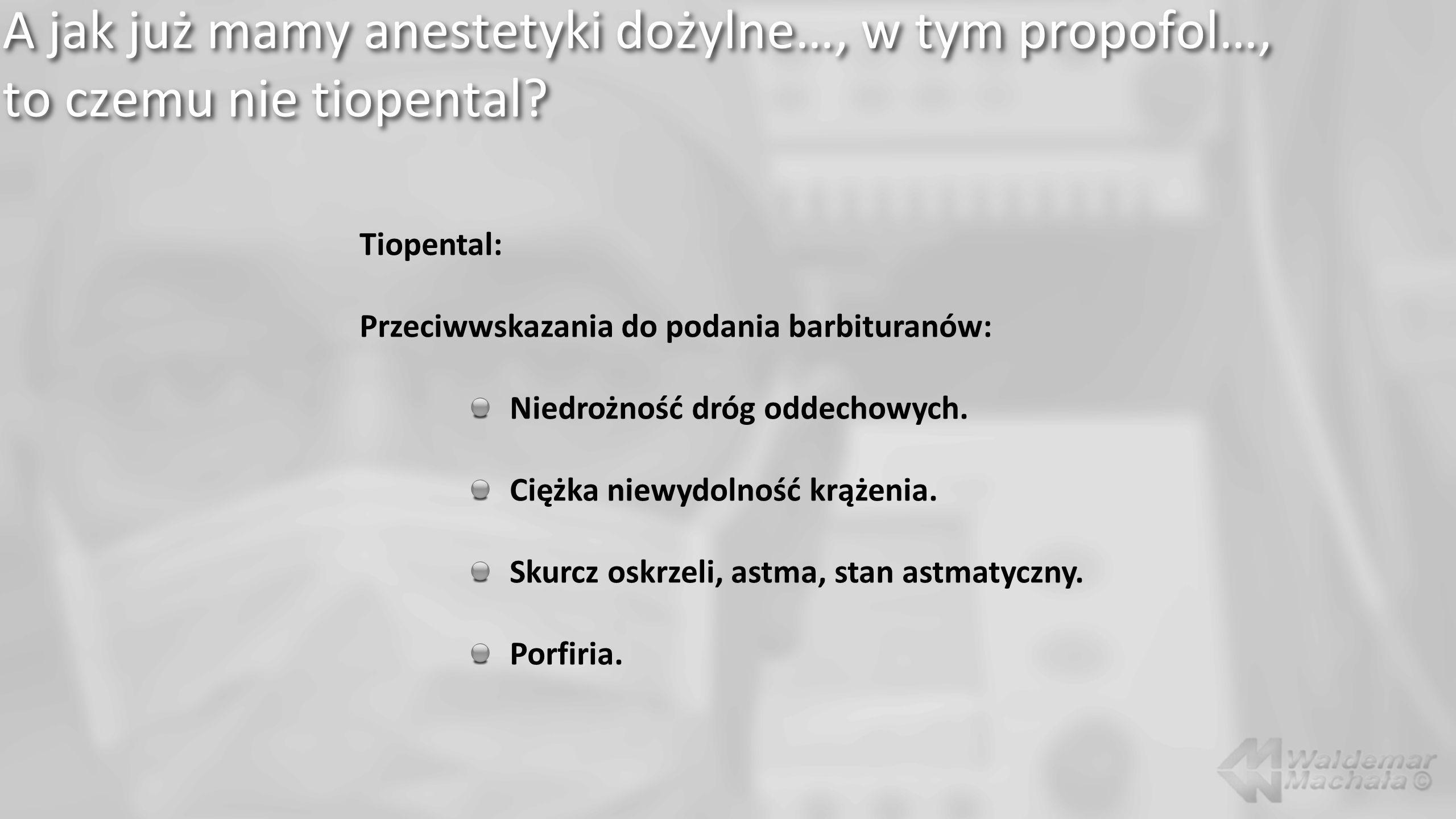 A jak już mamy anestetyki dożylne…, w tym propofol…, to czemu nie tiopental? Tiopental: Przeciwwskazania do podania barbituranów: Niedrożność dróg odd
