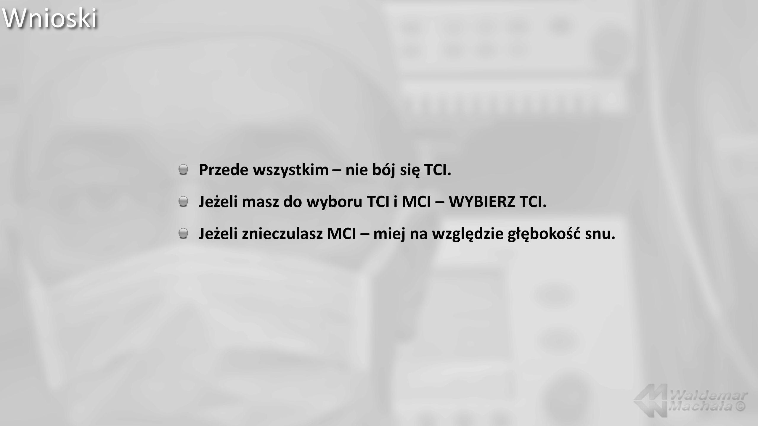 Wnioski Przede wszystkim – nie bój się TCI. Jeżeli masz do wyboru TCI i MCI – WYBIERZ TCI. Jeżeli znieczulasz MCI – miej na względzie głębokość snu.