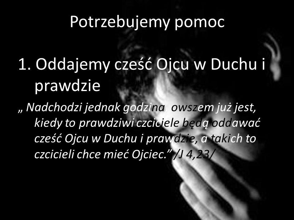 1. Oddajemy cześć Ojcu w Duchu i prawdzie Nadchodzi jednak godzina, owszem już jest, kiedy to prawdziwi czciciele będą oddawać cześć Ojcu w Duchu i pr