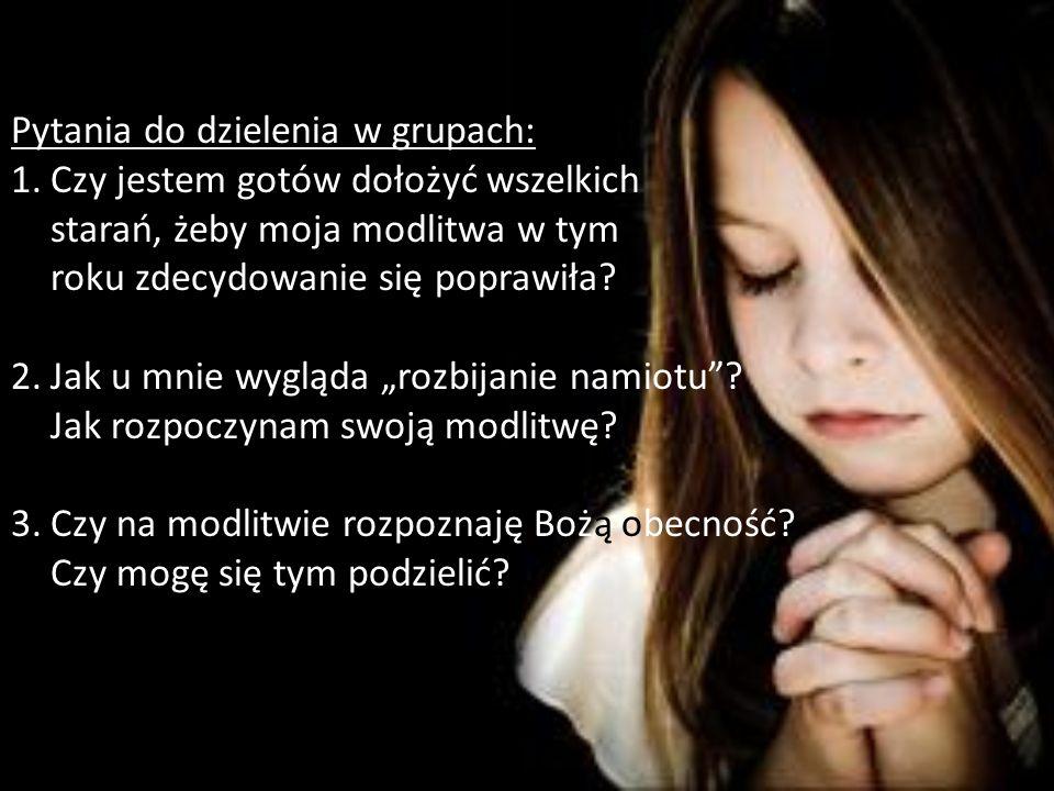 Pytania do dzielenia w grupach: 1.Czy jestem gotów dołożyć wszelkich starań, żeby moja modlitwa w tym roku zdecydowanie się poprawiła? 2.Jak u mnie wy