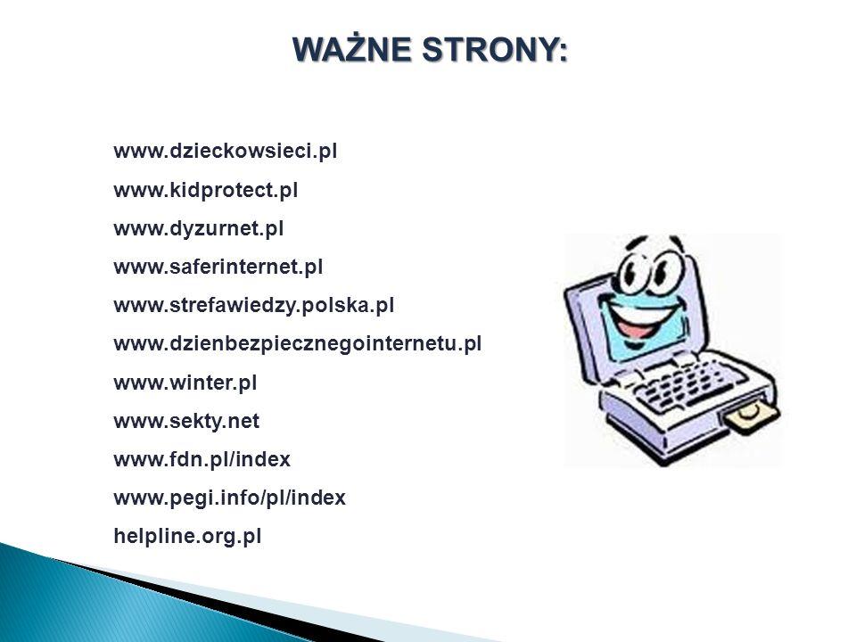 WAŻNE STRONY: www.dzieckowsieci.pl www.kidprotect.pl www.dyzurnet.pl www.saferinternet.pl www.strefawiedzy.polska.pl www.dzienbezpiecznegointernetu.pl www.winter.pl www.sekty.net www.fdn.pl/index www.pegi.info/pl/index helpline.org.pl