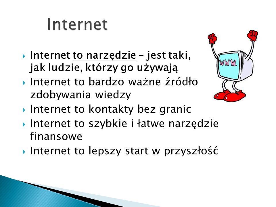 Internet to narzędzie – jest taki, jak ludzie, którzy go używają Internet to bardzo ważne źródło zdobywania wiedzy Internet to kontakty bez granic Internet to szybkie i łatwe narzędzie finansowe Internet to lepszy start w przyszłość