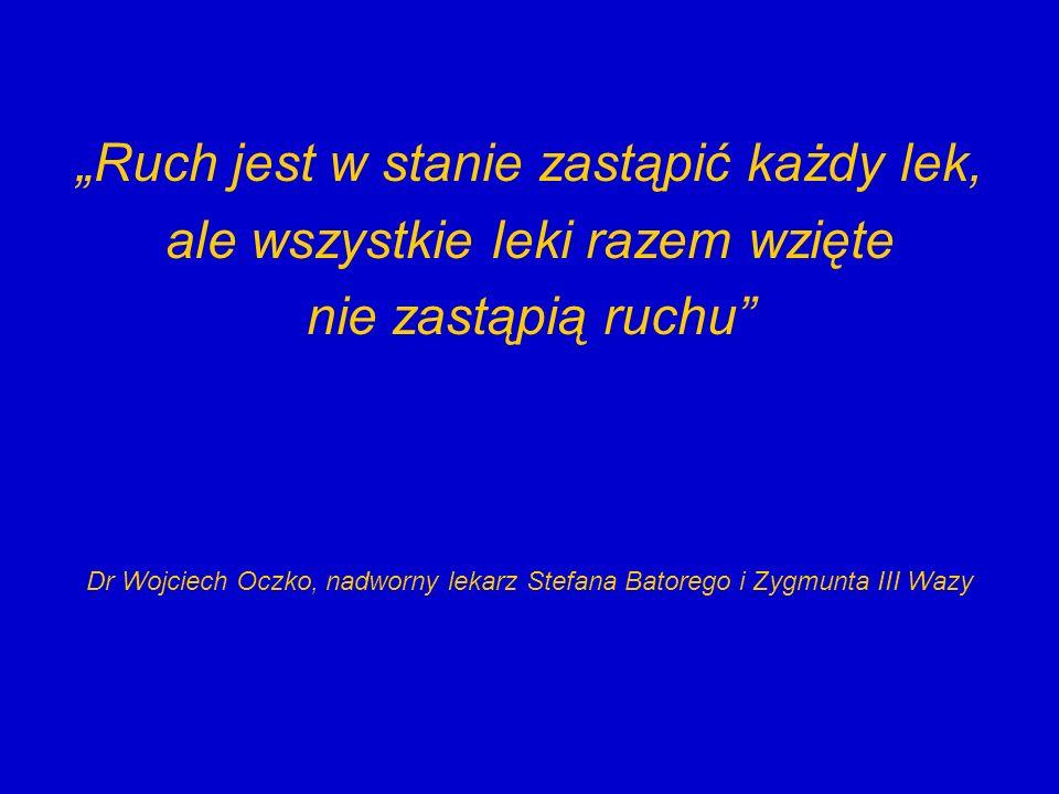 Ruch jest w stanie zastąpić każdy lek, ale wszystkie leki razem wzięte nie zastąpią ruchu Dr Wojciech Oczko, nadworny lekarz Stefana Batorego i Zygmun