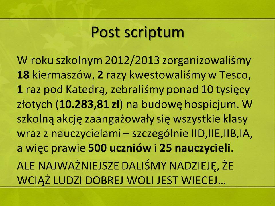 Post scriptum W roku szkolnym 2012/2013 zorganizowaliśmy 18 kiermaszów, 2 razy kwestowaliśmy w Tesco, 1 raz pod Katedrą, zebraliśmy ponad 10 tysięcy z