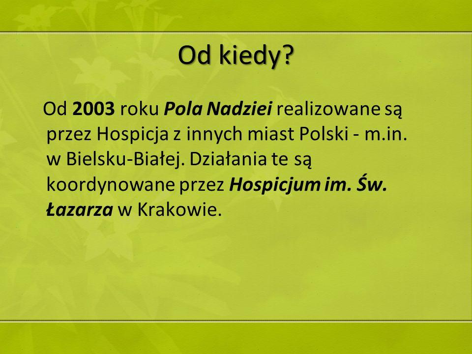 Od kiedy? Od 2003 roku Pola Nadziei realizowane są przez Hospicja z innych miast Polski - m.in. w Bielsku-Białej. Działania te są koordynowane przez H