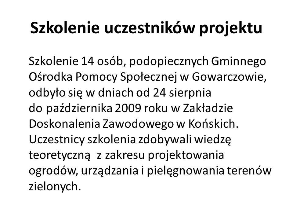 Szkolenie uczestników projektu Szkolenie 14 osób, podopiecznych Gminnego Ośrodka Pomocy Społecznej w Gowarczowie, odbyło się w dniach od 24 sierpnia do października 2009 roku w Zakładzie Doskonalenia Zawodowego w Końskich.