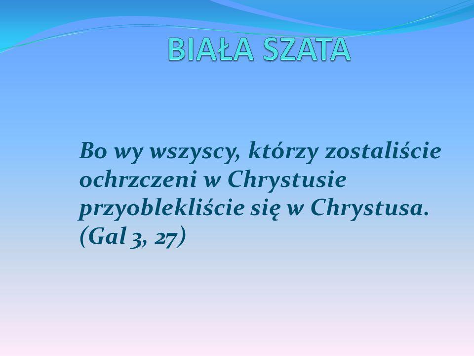 Bo wy wszyscy, którzy zostaliście ochrzczeni w Chrystusie przyoblekliście się w Chrystusa. (Gal 3, 27)