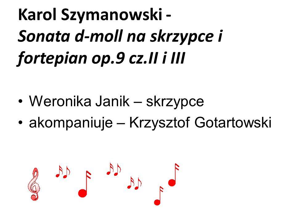 Karol Szymanowski - Sonata d-moll na skrzypce i fortepian op.9 cz.II i III Weronika Janik – skrzypce akompaniuje – Krzysztof Gotartowski