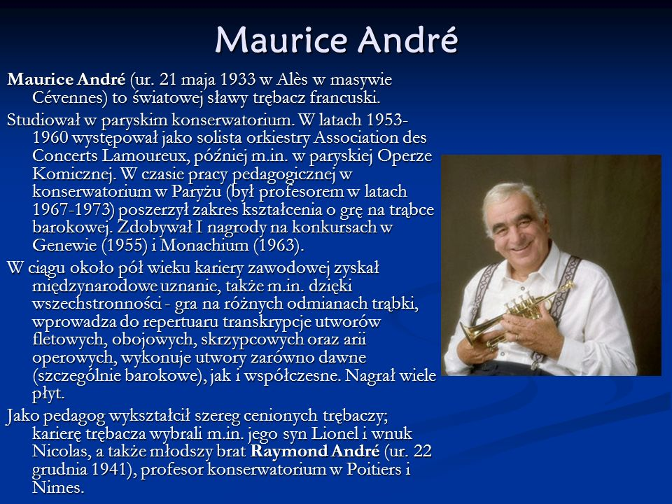 Maurice André Maurice André (ur. 21 maja 1933 w Alès w masywie Cévennes) to światowej sławy trębacz francuski. Studiował w paryskim konserwatorium. W