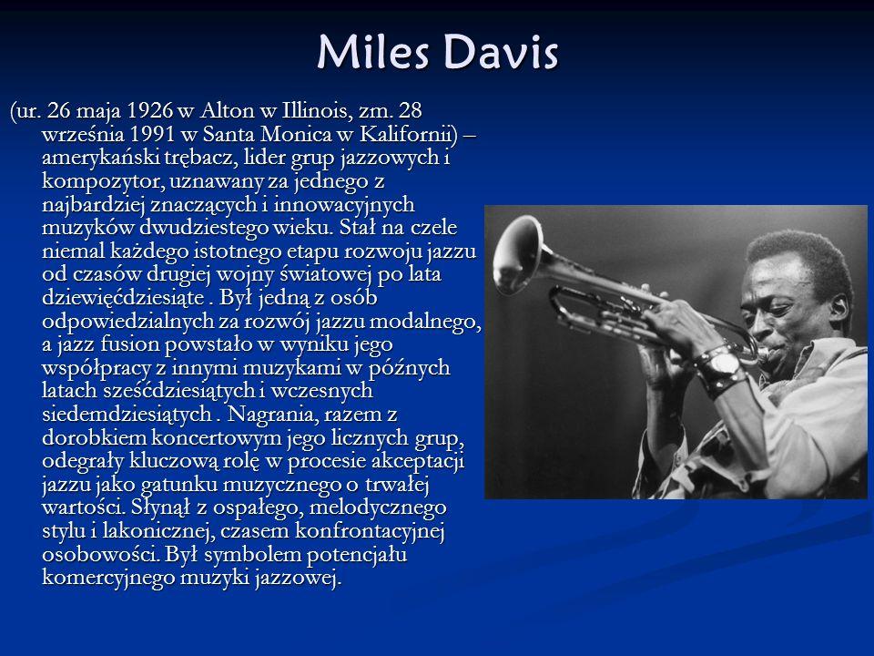 Miles Davis (ur. 26 maja 1926 w Alton w Illinois, zm. 28 września 1991 w Santa Monica w Kalifornii) – amerykański trębacz, lider grup jazzowych i komp