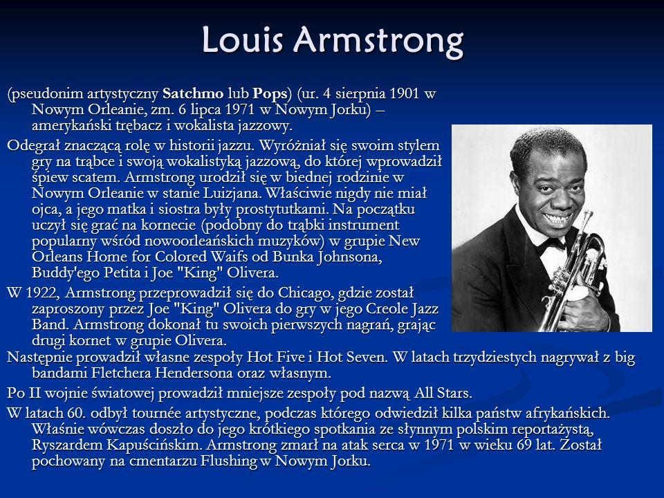 Louis Armstrong (pseudonim artystyczny Satchmo lub Pops) (ur. 4 sierpnia 1901 w Nowym Orleanie, zm. 6 lipca 1971 w Nowym Jorku) – amerykański trębacz