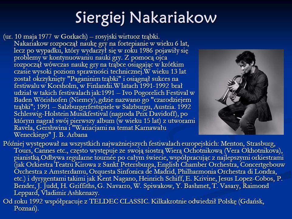 Siergiej Nakariakow (ur. 10 maja 1977 w Gorkach) – rosyjski wirtuoz trąbki. Nakariakow rozpoczął naukę gry na fortepianie w wieku 6 lat, lecz po wypad
