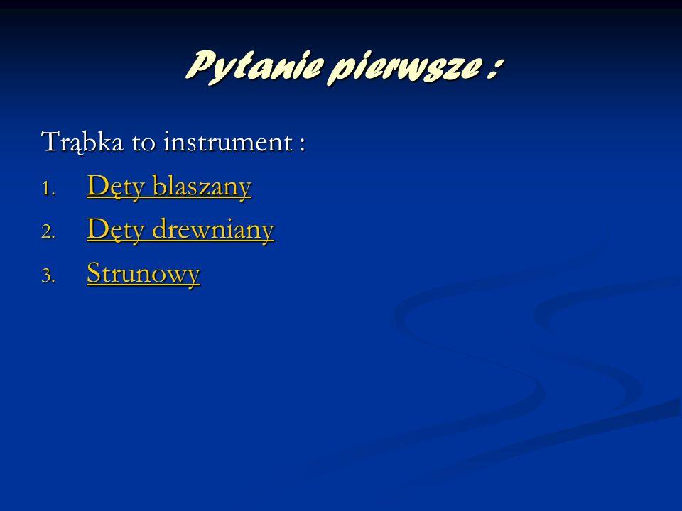 Pytanie pierwsze : Trąbka to instrument : 1. Dęty blaszany Dęty blaszany Dęty blaszany 2. Dęty drewniany Dęty drewniany Dęty drewniany 3. Strunowy Str