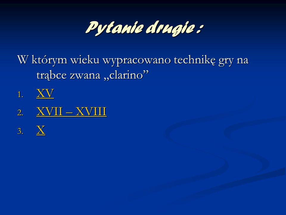 Pytanie drugie : W którym wieku wypracowano technikę gry na trąbce zwana clarino 1. XV XV 2. XVII – XVIII XVII – XVIII XVII – XVIII 3. X X