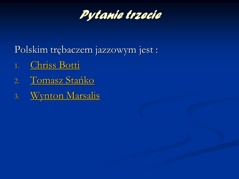 Pytanie trzecie Polskim trębaczem jazzowym jest : 1. Chriss Botti Chriss Botti Chriss Botti 2. Tomasz Stańko Tomasz Stańko Tomasz Stańko 3. Wynton Mar