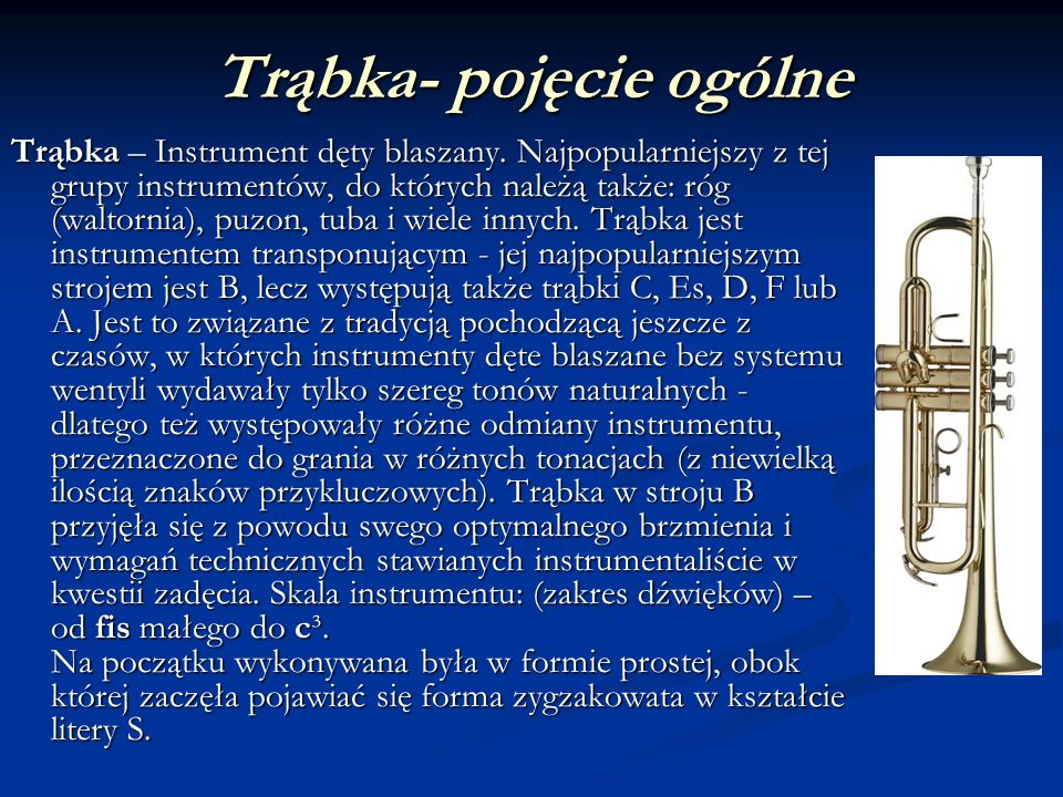 Trąbka- pojęcie ogólne Trąbka – Instrument dęty blaszany. Najpopularniejszy z tej grupy instrumentów, do których należą także: róg (waltornia), puzon,