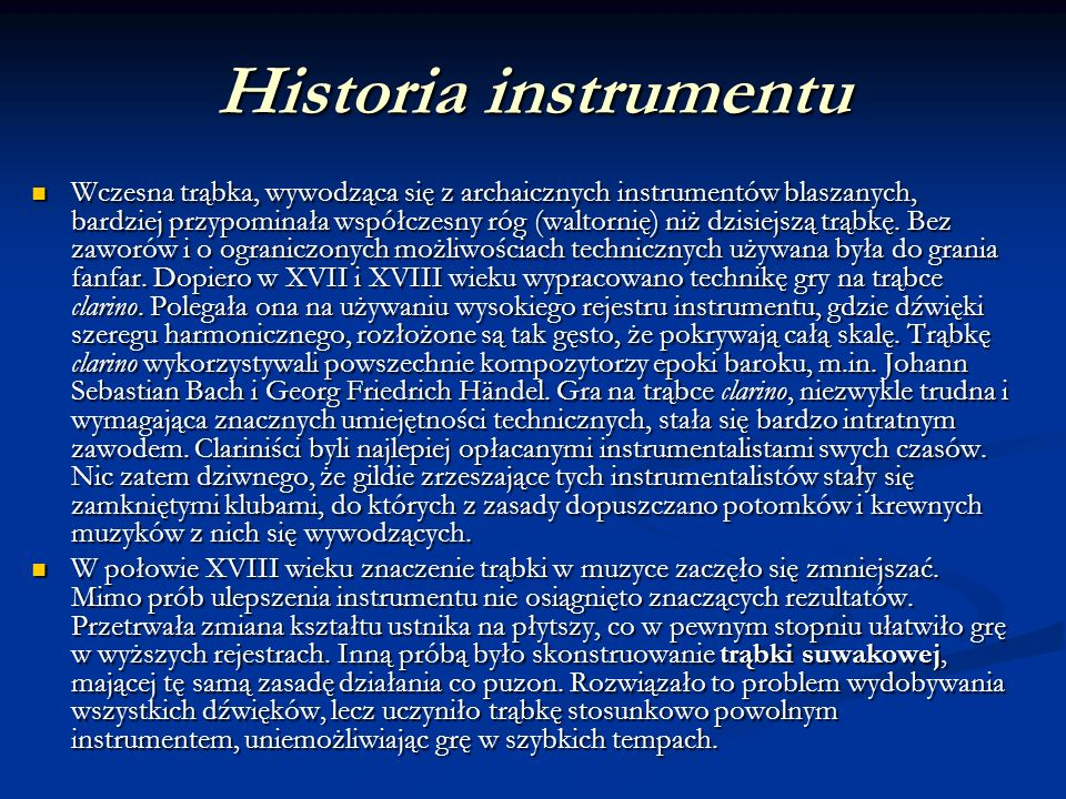 Historia instrumentu Wczesna trąbka, wywodząca się z archaicznych instrumentów blaszanych, bardziej przypominała współczesny róg (waltornię) niż dzisi