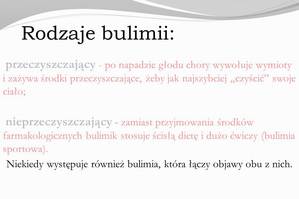 Rodzaje bulimii: przeczyszczający - po napadzie głodu chory wywołuje wymioty i zażywa środki przeczyszczające, żeby jak najszybciej czyścić swoje ciało; nieprzeczyszczający - zamiast przyjmowania środków farmakologicznych bulimik stosuje ścisłą dietę i dużo ćwiczy (bulimia sportowa).