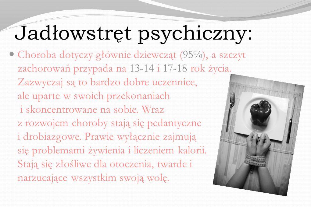 Jadłowstręt psychiczny: Choroba dotyczy głównie dziewcząt (95%), a szczyt zachorowań przypada na 13-14 i 17-18 rok życia. Zazwyczaj są to bardzo dobre