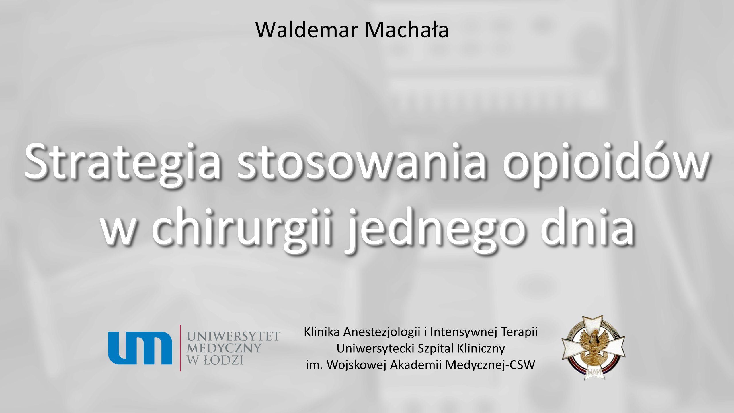 Waldemar Machała Strategia stosowania opioidów w chirurgii jednego dnia Klinika Anestezjologii i Intensywnej Terapii Uniwersytecki Szpital Kliniczny i