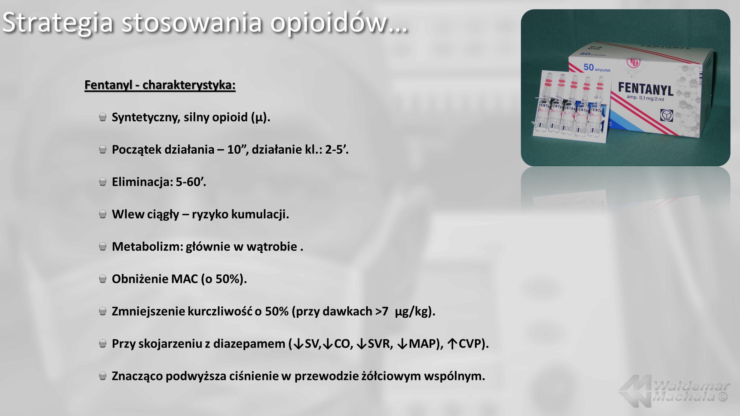 Strategia stosowania opioidów… Fentanyl - charakterystyka: Syntetyczny, silny opioid (µ). Początek działania – 10, działanie kl.: 2-5. Eliminacja: 5-6