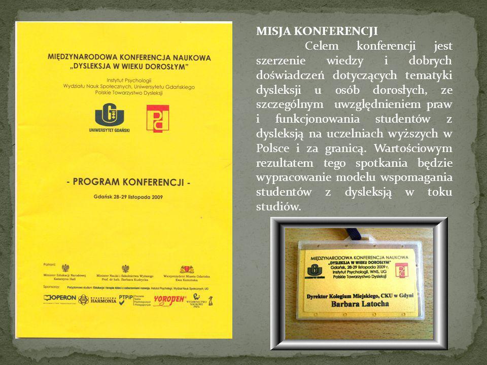 MISJA KONFERENCJI Celem konferencji jest szerzenie wiedzy i dobrych doświadczeń dotyczących tematyki dysleksji u osób dorosłych, ze szczególnym uwzględnieniem praw i funkcjonowania studentów z dysleksją na uczelniach wyższych w Polsce i za granicą.