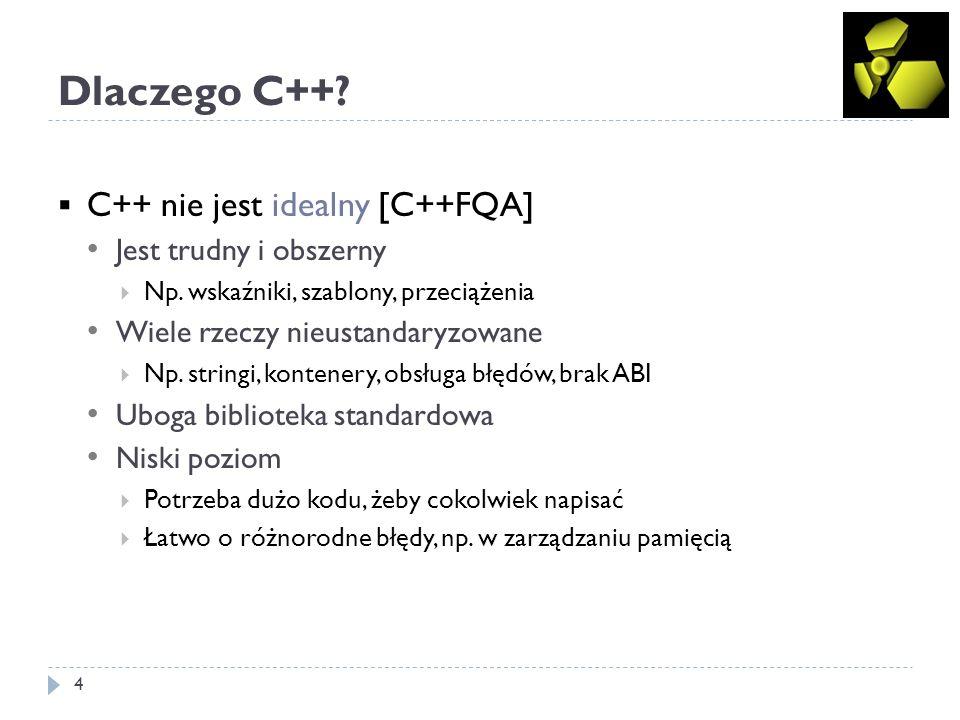 Dlaczego C++? 4 C++ nie jest idealny [C++FQA] Jest trudny i obszerny Np. wskaźniki, szablony, przeciążenia Wiele rzeczy nieustandaryzowane Np. stringi
