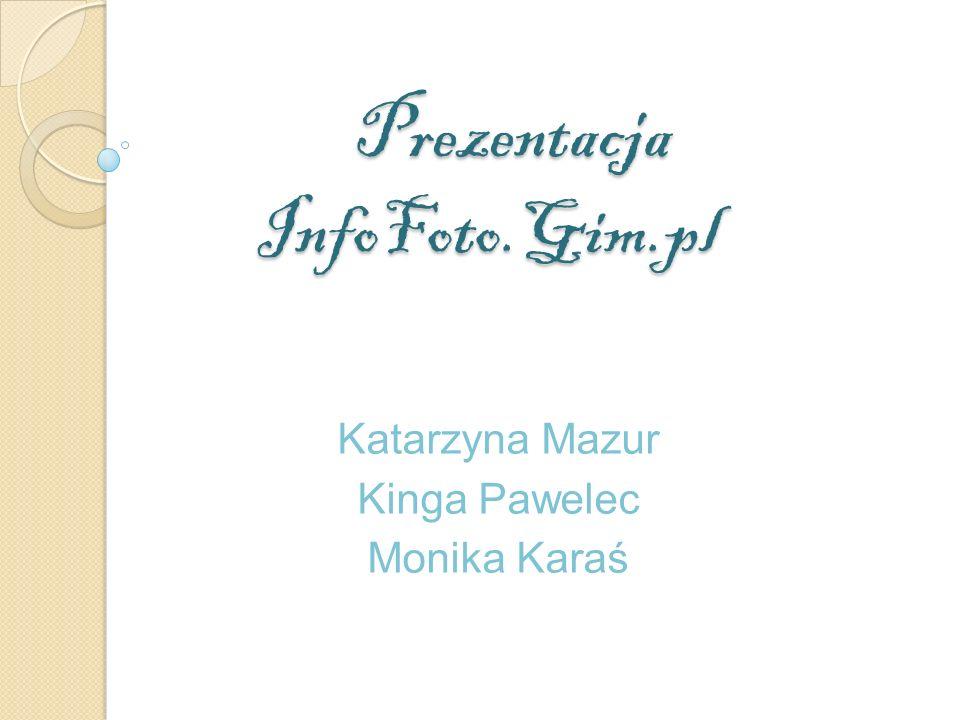 Prezentacja InfoFoto.Gim.pl Prezentacja InfoFoto.Gim.pl Katarzyna Mazur Kinga Pawelec Monika Karaś