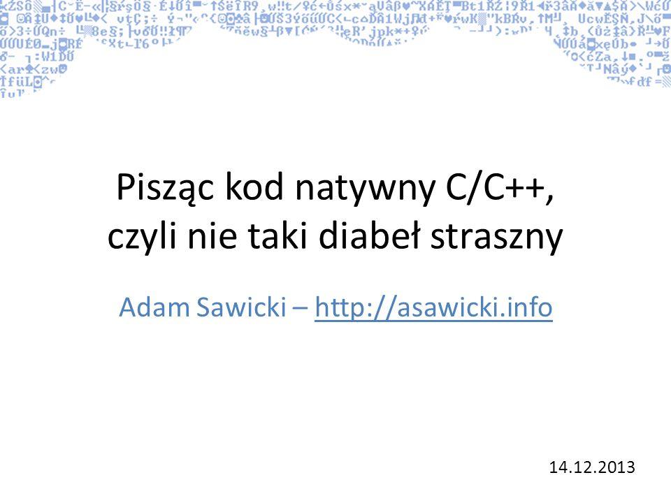Pisząc kod natywny C/C++, czyli nie taki diabeł straszny Adam Sawicki – http://asawicki.info 14.12.2013
