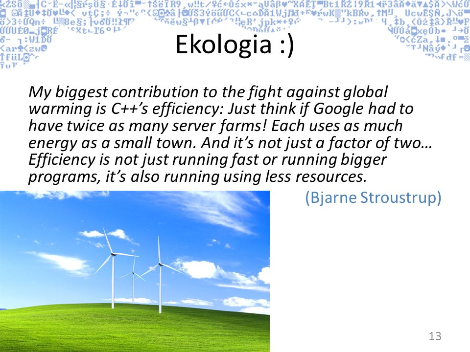 Ekologia :) My biggest contribution to the fight against global warming is C++s efficiency: Just think if Google had to have twice as many server farm