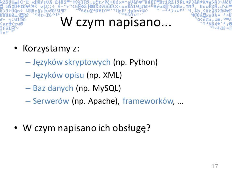 W czym napisano... Korzystamy z: – Języków skryptowych (np. Python) – Języków opisu (np. XML) – Baz danych (np. MySQL) – Serwerów (np. Apache), framew